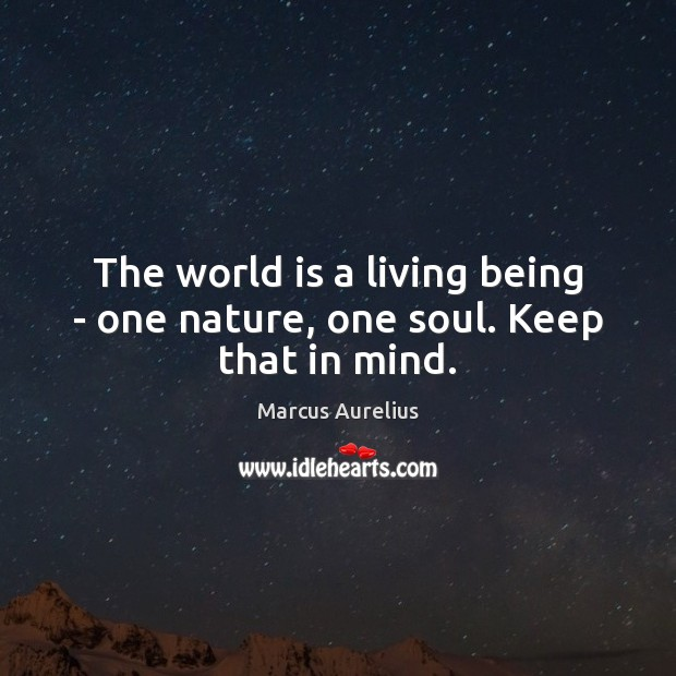 The world is a living being – one nature, one soul. Keep that in mind. Image