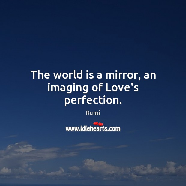 The world is a mirror, an imaging of Love's perfection. Image
