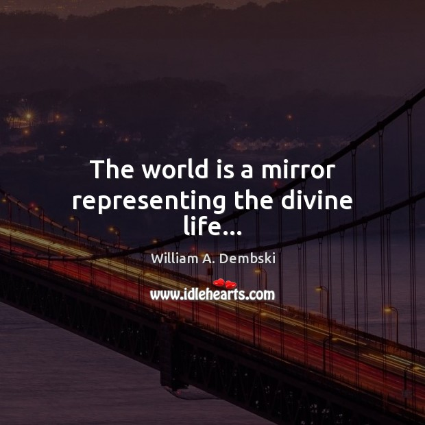 The world is a mirror representing the divine life… William A. Dembski Picture Quote