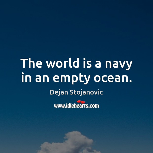 The world is a navy in an empty ocean. Dejan Stojanovic Picture Quote