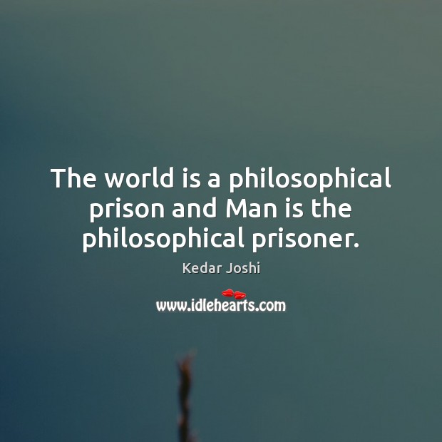 The world is a philosophical prison and Man is the philosophical prisoner. Kedar Joshi Picture Quote