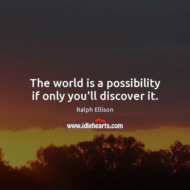 The world is a possibility if only you'll discover it. Ralph Ellison Picture Quote