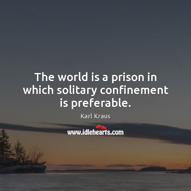 The world is a prison in which solitary confinement is preferable. Karl Kraus Picture Quote