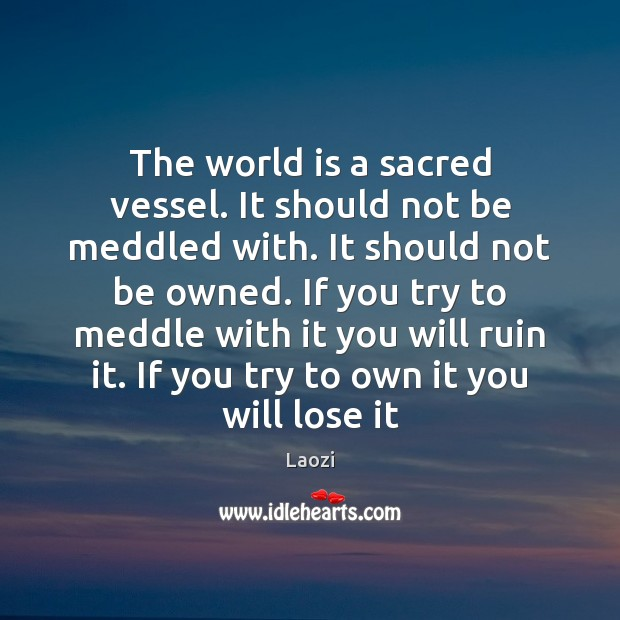 Image, The world is a sacred vessel. It should not be meddled with.