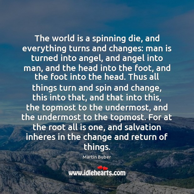 The world is a spinning die, and everything turns and changes: man Martin Buber Picture Quote