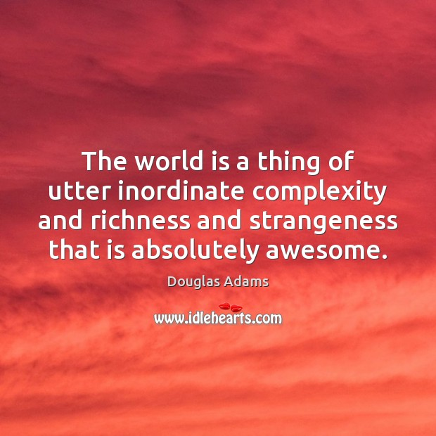 The world is a thing of utter inordinate complexity and richness and Image
