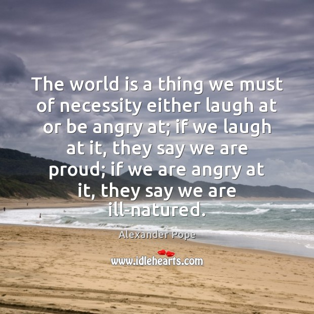 The world is a thing we must of necessity either laugh at Alexander Pope Picture Quote