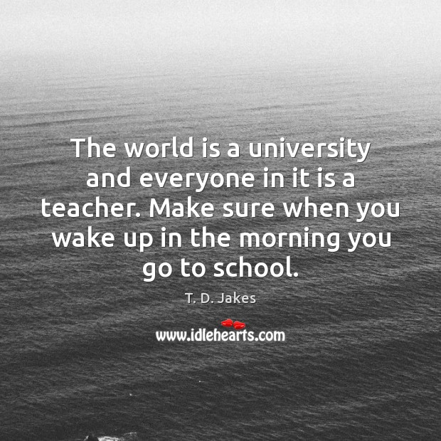 The world is a university and everyone in it is a teacher. Image
