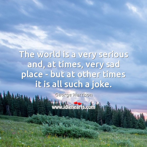 The world is a very serious and, at times, very sad place George Harrison Picture Quote