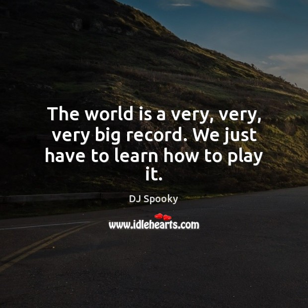 The world is a very, very, very big record. We just have to learn how to play it. DJ Spooky Picture Quote