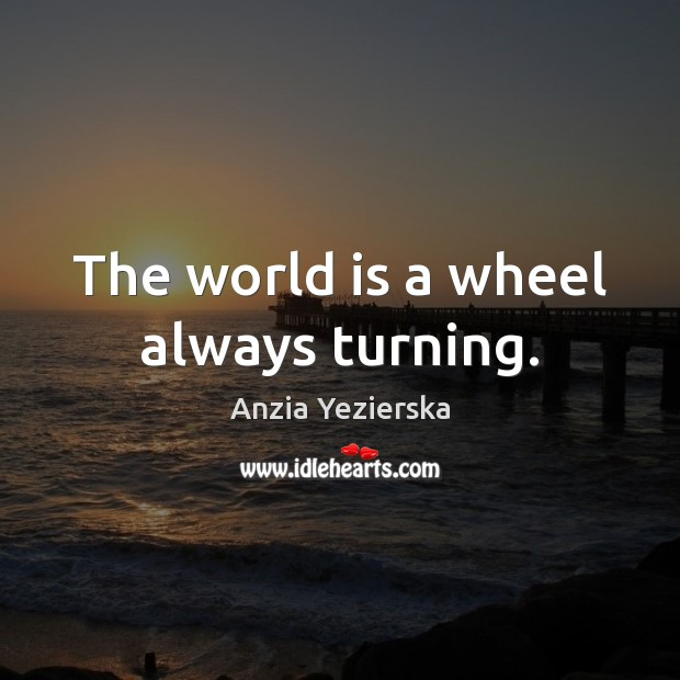 Image, The world is a wheel always turning.