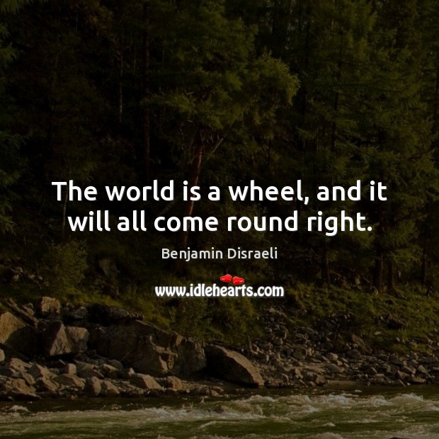 Image, The world is a wheel, and it will all come round right.