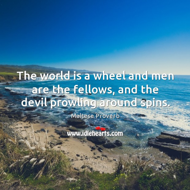 The world is a wheel and men are the fellows, and the devil prowling around spins. Maltese Proverbs Image