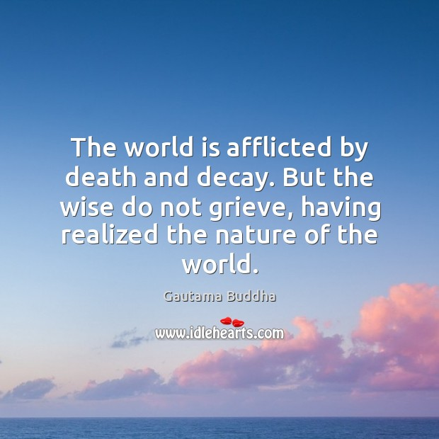 The world is afflicted by death and decay. But the wise do Image