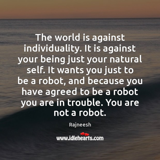 The world is against individuality. It is against your being just your Image