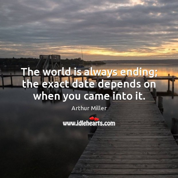 Image, The world is always ending; the exact date depends on when you came into it.