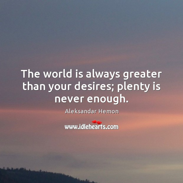 Image, The world is always greater than your desires; plenty is never enough.