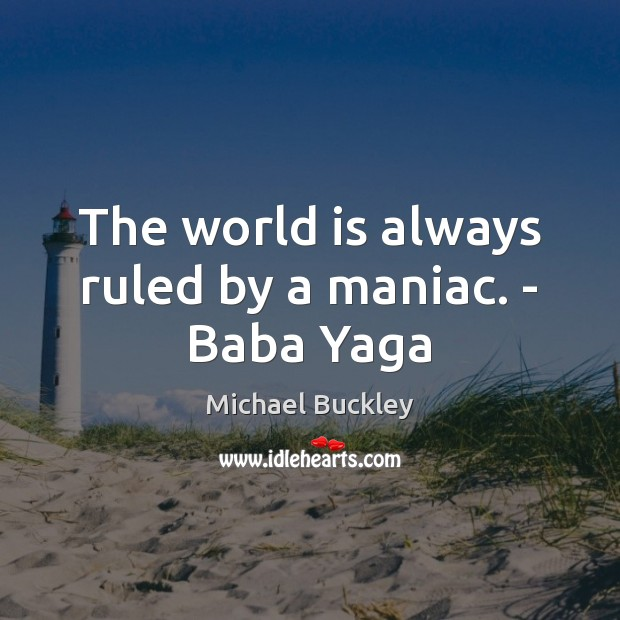 Image, The world is always ruled by a maniac. – Baba Yaga
