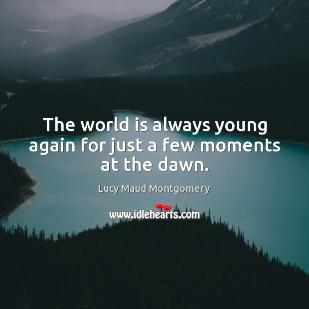 The world is always young again for just a few moments at the dawn. Lucy Maud Montgomery Picture Quote