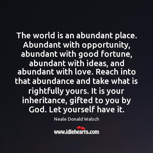 Image, The world is an abundant place. Abundant with opportunity, abundant with good