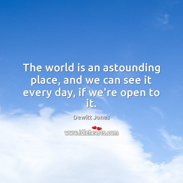 The world is an astounding place, and we can see it every day, if we're open to it. Dewitt Jones Picture Quote