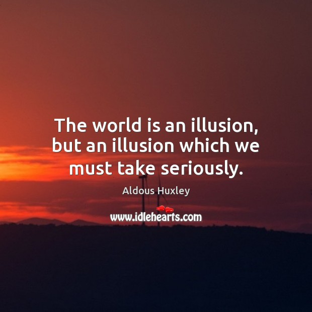 Image, The world is an illusion, but an illusion which we must take seriously.