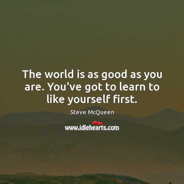 The world is as good as you are. You've got to learn to like yourself first. Image