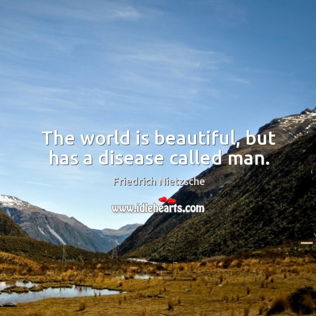 Image about The world is beautiful, but has a disease called man.