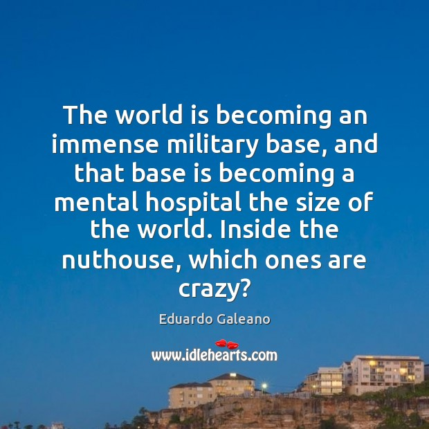 The world is becoming an immense military base, and that base is Eduardo Galeano Picture Quote