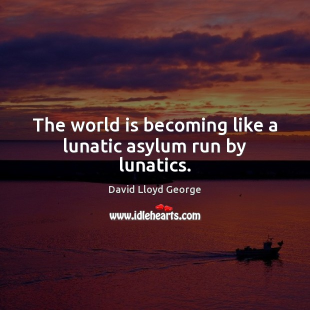 The world is becoming like a lunatic asylum run by lunatics. David Lloyd George Picture Quote