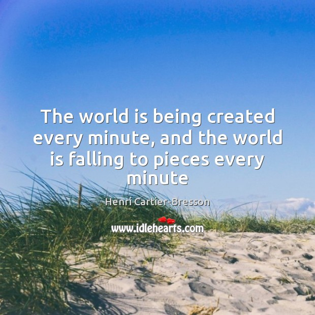 The world is being created every minute, and the world is falling to pieces every minute Henri Cartier-Bresson Picture Quote