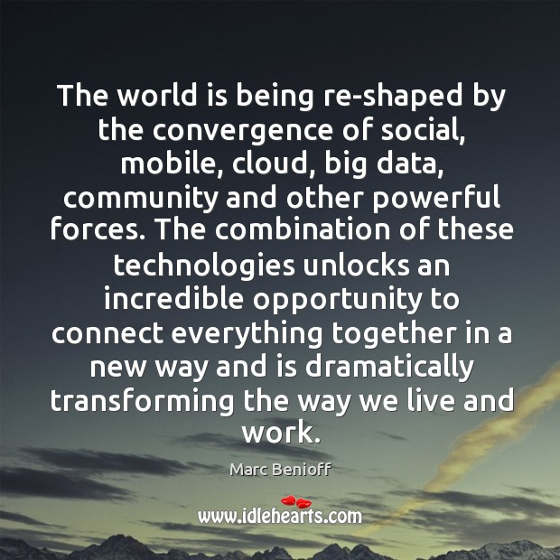 The world is being re-shaped by the convergence of social, mobile, cloud, Marc Benioff Picture Quote