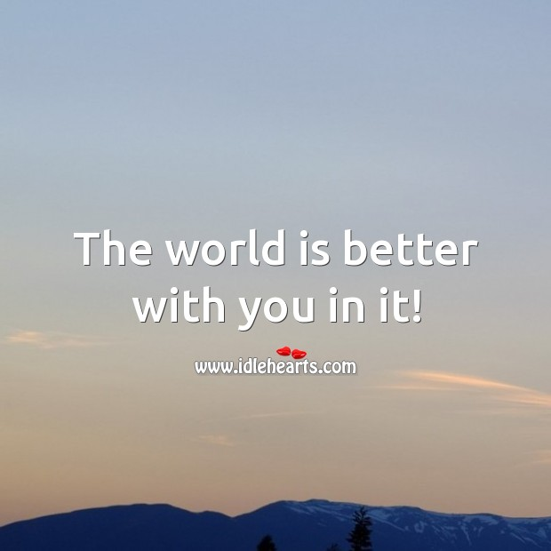 Image, The world is better with you in it!