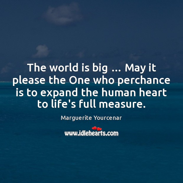 The world is big … May it please the One who perchance is Marguerite Yourcenar Picture Quote