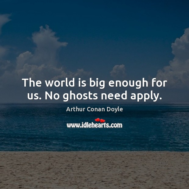 The world is big enough for us. No ghosts need apply. Arthur Conan Doyle Picture Quote