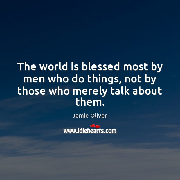 The world is blessed most by men who do things, not by those who merely talk about them. Jamie Oliver Picture Quote