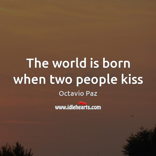 The world is born when two people kiss Octavio Paz Picture Quote