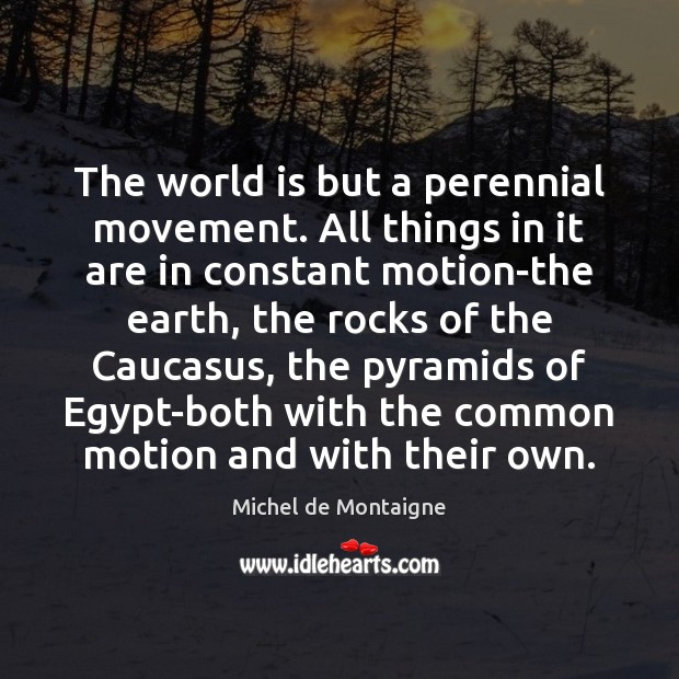 Image, The world is but a perennial movement. All things in it are