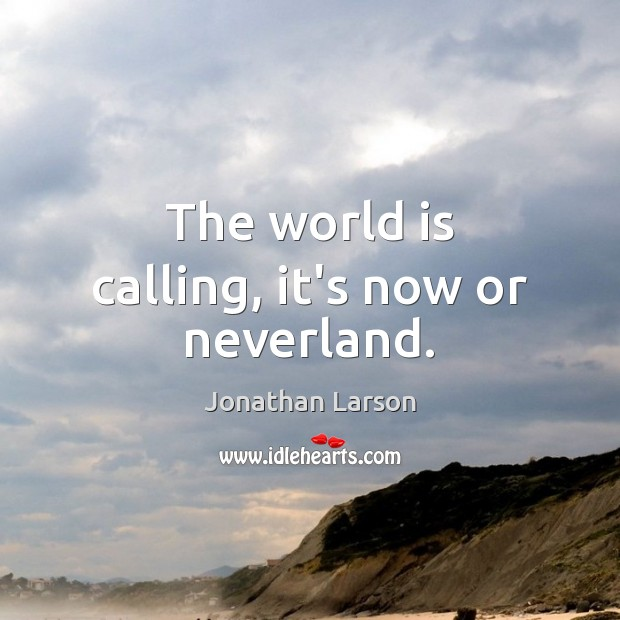 The world is calling, it's now or neverland. Now or Never Quotes Image