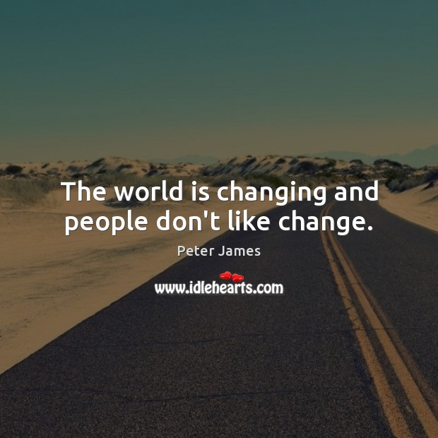 The world is changing and people don't like change. Image