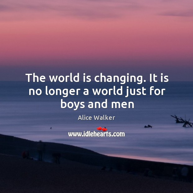 The world is changing. It is no longer a world just for boys and men Image