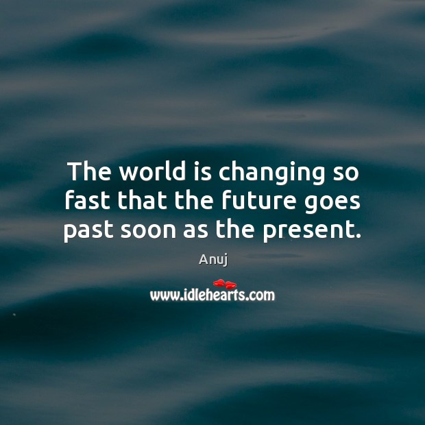 Image, The world is changing so fast that the future goes past soon as the present.