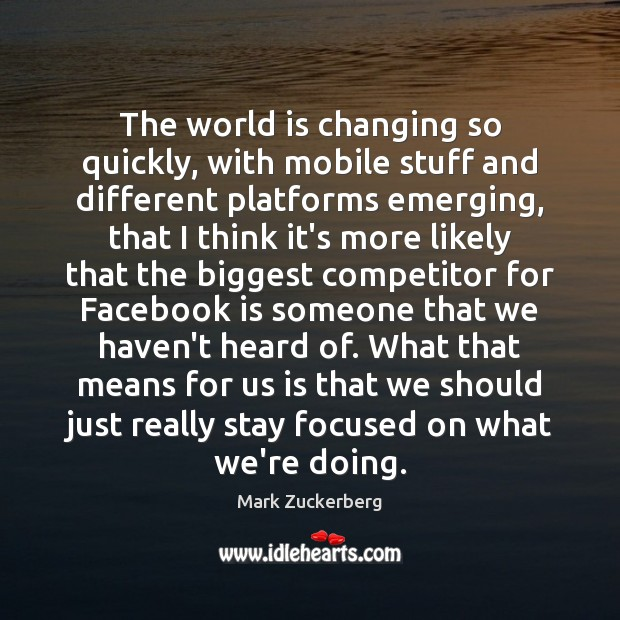 The world is changing so quickly, with mobile stuff and different platforms Mark Zuckerberg Picture Quote