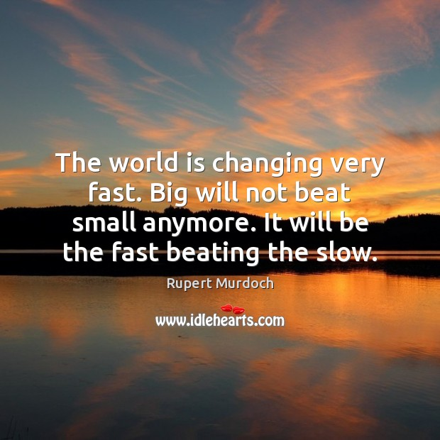 The world is changing very fast. Big will not beat small anymore. Rupert Murdoch Picture Quote