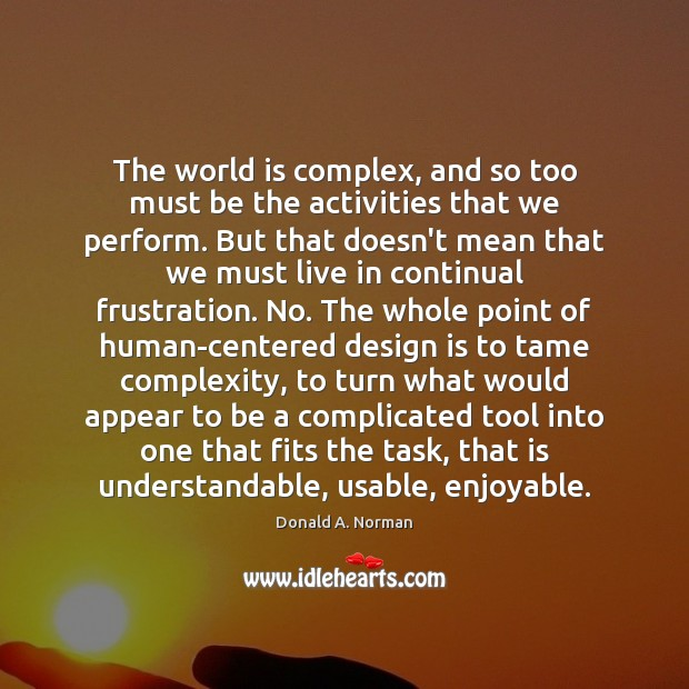 The world is complex, and so too must be the activities that Donald A. Norman Picture Quote