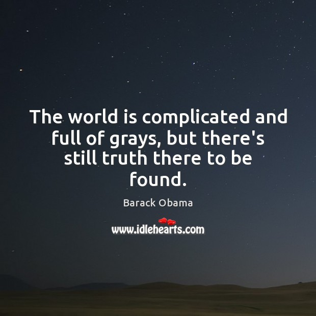 The world is complicated and full of grays, but there's still truth there to be found. Image