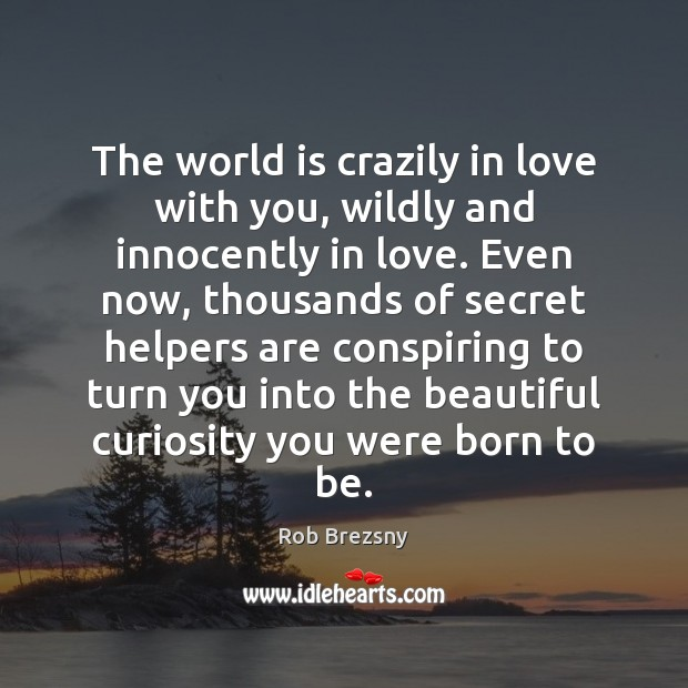 The world is crazily in love with you, wildly and innocently in Rob Brezsny Picture Quote