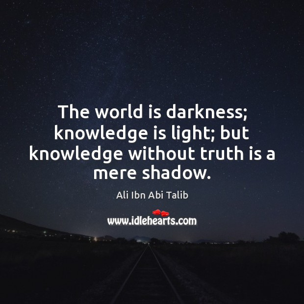 The world is darkness; knowledge is light; but knowledge without truth is a mere shadow. Ali Ibn Abi Talib Picture Quote