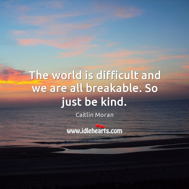 The world is difficult and we are all breakable. So just be kind. Caitlin Moran Picture Quote