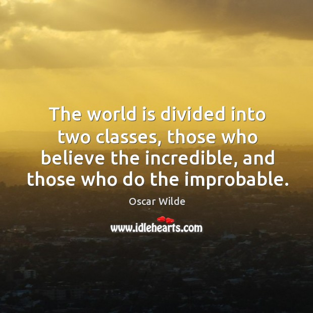 Image, The world is divided into two classes, those who believe the incredible, and those who do the improbable.
